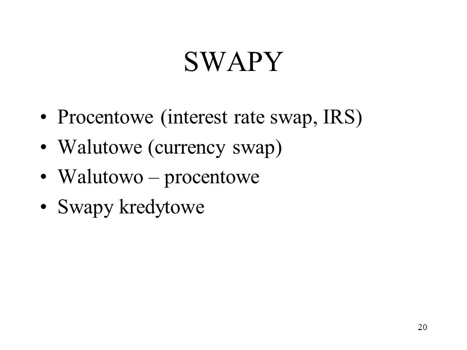 SWAPY Procentowe (interest rate swap, IRS) Walutowe (currency swap) Walutowo – procentowe Swapy kredytowe 20