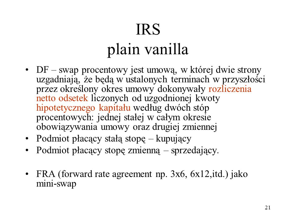IRS plain vanilla DF – swap procentowy jest umową, w której dwie strony uzgadniają, że będą w ustalonych terminach w przyszłości przez określony okres umowy dokonywały rozliczenia netto odsetek liczonych od uzgodnionej kwoty hipotetycznego kapitału według dwóch stóp procentowych: jednej stałej w całym okresie obowiązywania umowy oraz drugiej zmiennej Podmiot płacący stałą stopę – kupujący Podmiot płacący stopę zmienną – sprzedający.