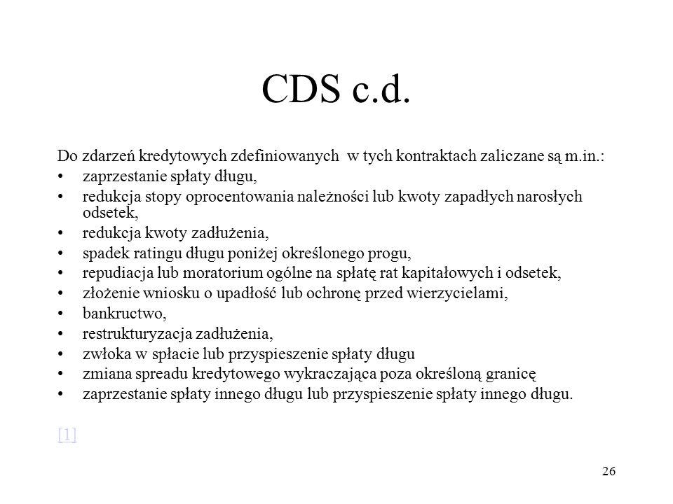CDS c.d. Do zdarzeń kredytowych zdefiniowanych w tych kontraktach zaliczane są m.in.: zaprzestanie spłaty długu, redukcja stopy oprocentowania należno