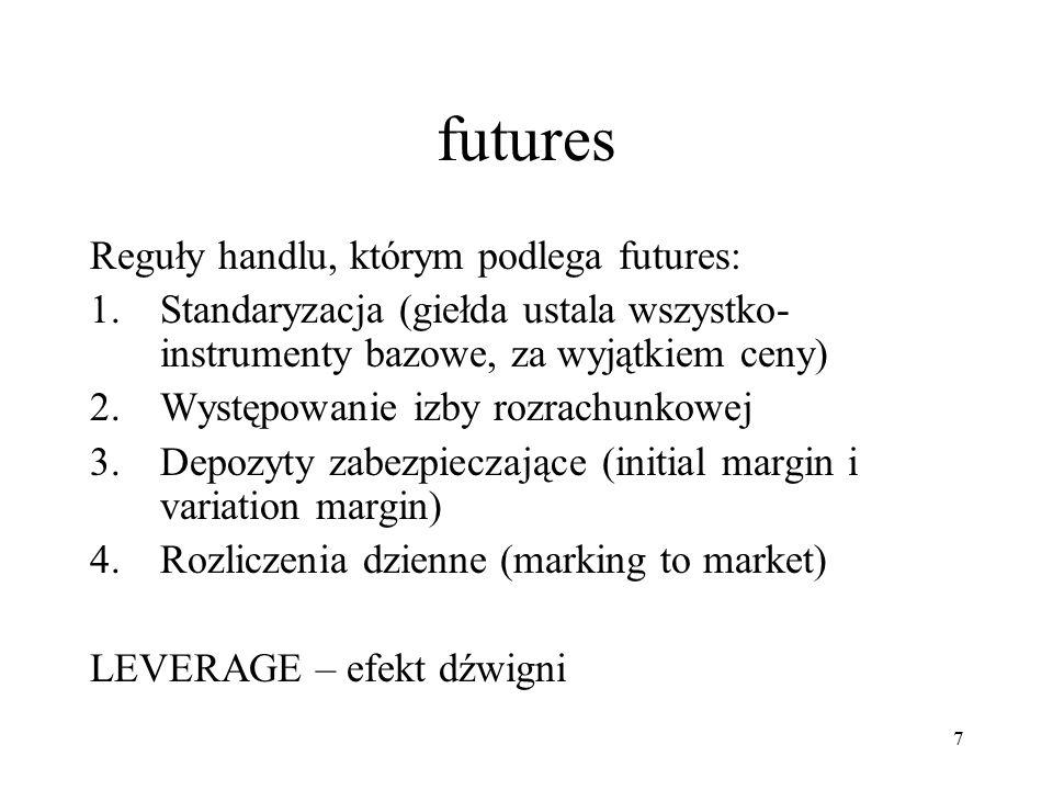 futures Reguły handlu, którym podlega futures: 1.Standaryzacja (giełda ustala wszystko- instrumenty bazowe, za wyjątkiem ceny) 2.Występowanie izby rozrachunkowej 3.Depozyty zabezpieczające (initial margin i variation margin) 4.Rozliczenia dzienne (marking to market) LEVERAGE – efekt dźwigni 7