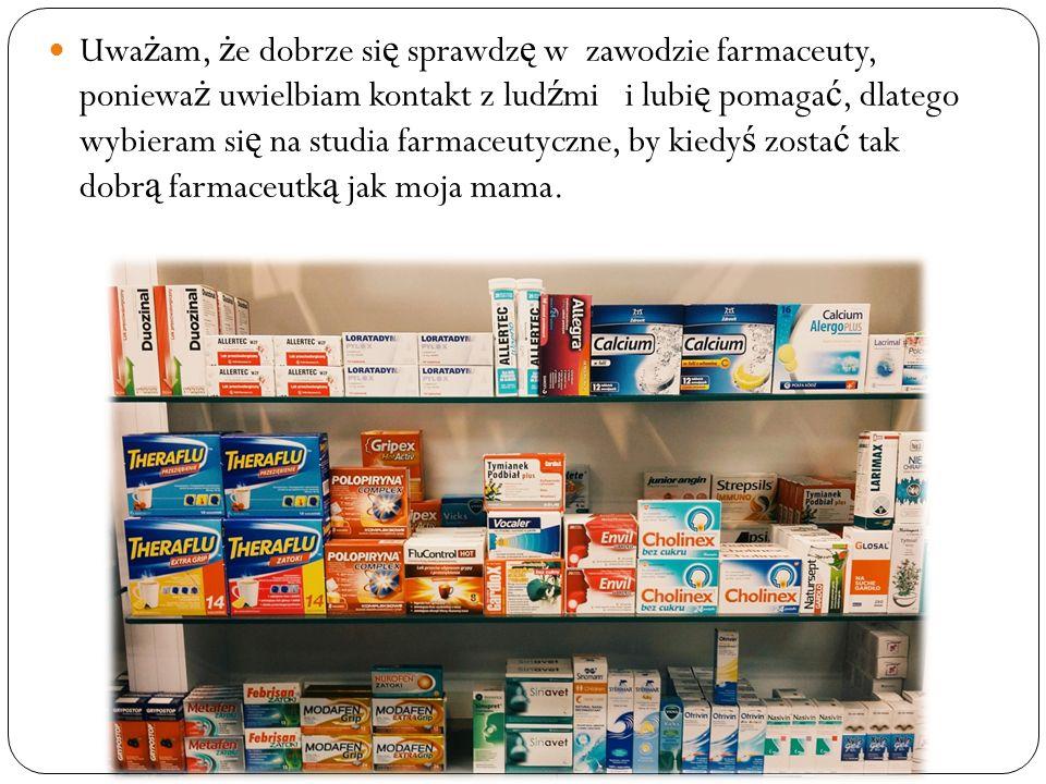 Uwa ż am, ż e dobrze si ę sprawdz ę w zawodzie farmaceuty, poniewa ż uwielbiam kontakt z lud ź mi i lubi ę pomaga ć, dlatego wybieram si ę na studia farmaceutyczne, by kiedy ś zosta ć tak dobr ą farmaceutk ą jak moja mama.
