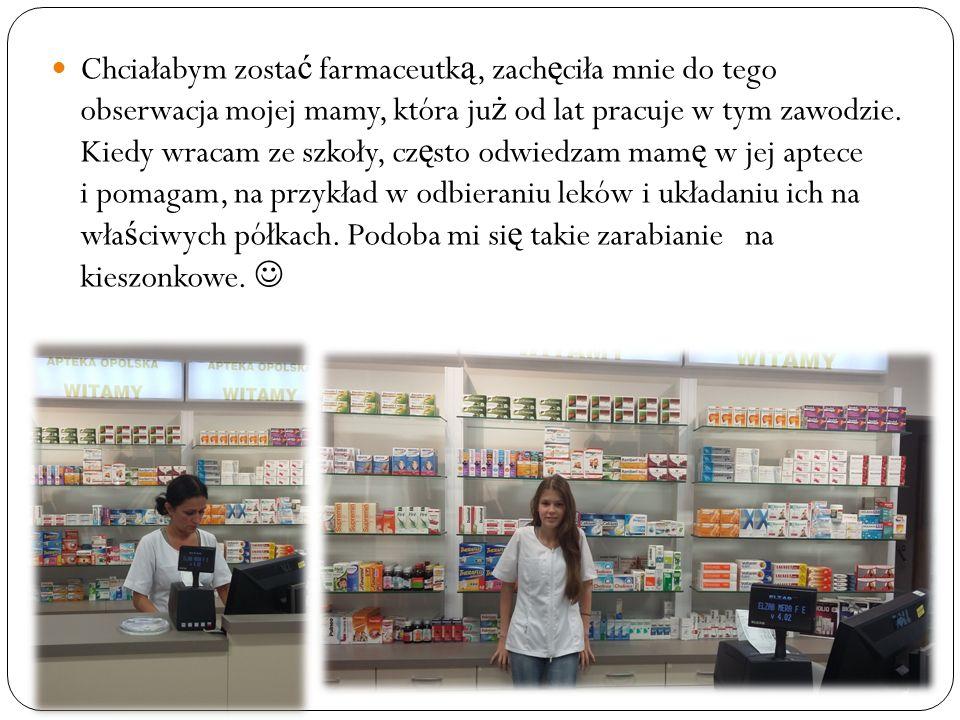 Chciałabym zosta ć farmaceutk ą, zach ę ciła mnie do tego obserwacja mojej mamy, która ju ż od lat pracuje w tym zawodzie.