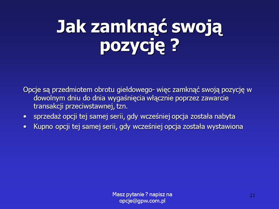 Masz pytanie . napisz na opcje@gpw.com.pl 21 Jak zamknąć swoją pozycję .