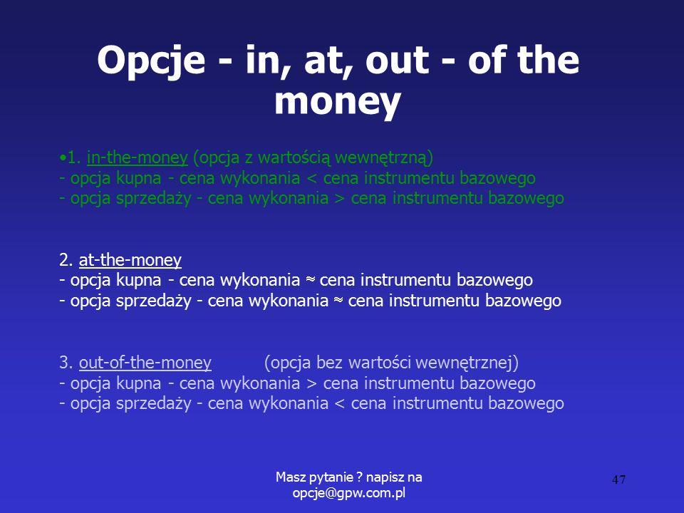 Masz pytanie . napisz na opcje@gpw.com.pl 47 Opcje - in, at, out - of the money 1.