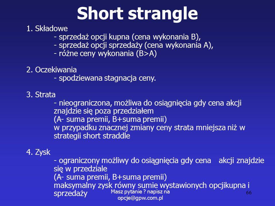 Masz pytanie . napisz na opcje@gpw.com.pl 66 Short strangle 1.