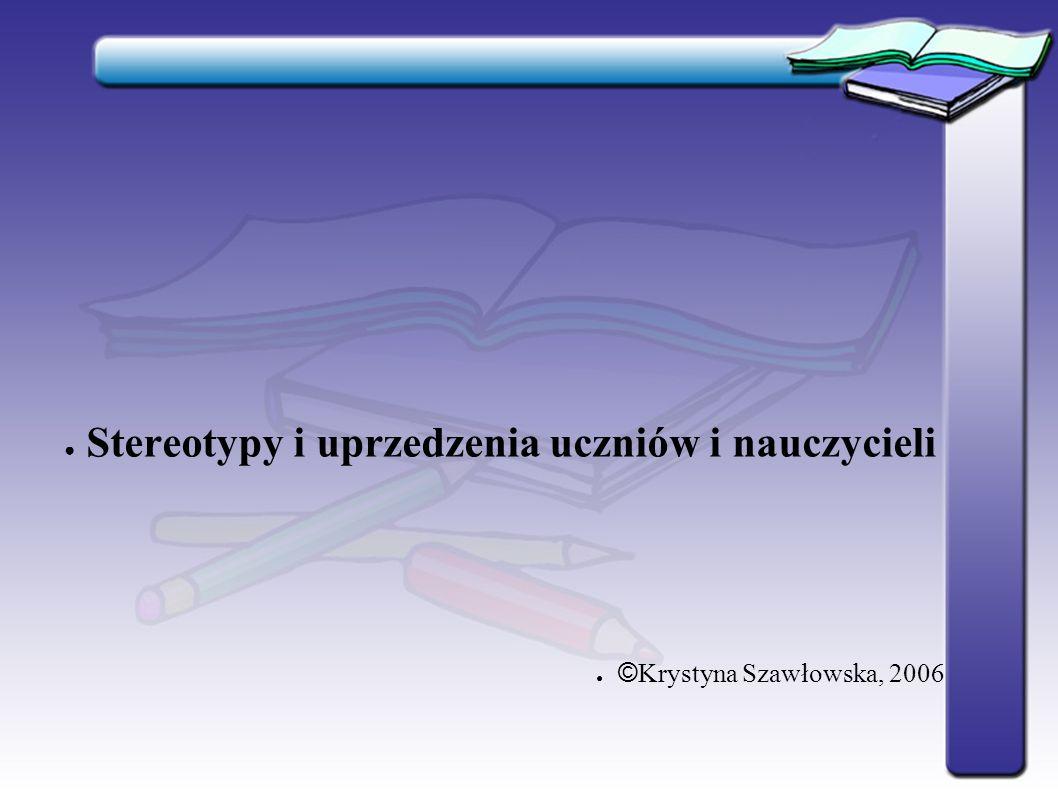 ● Stereotypy i uprzedzenia uczniów i nauczycieli ● © Krystyna Szawłowska, 2006