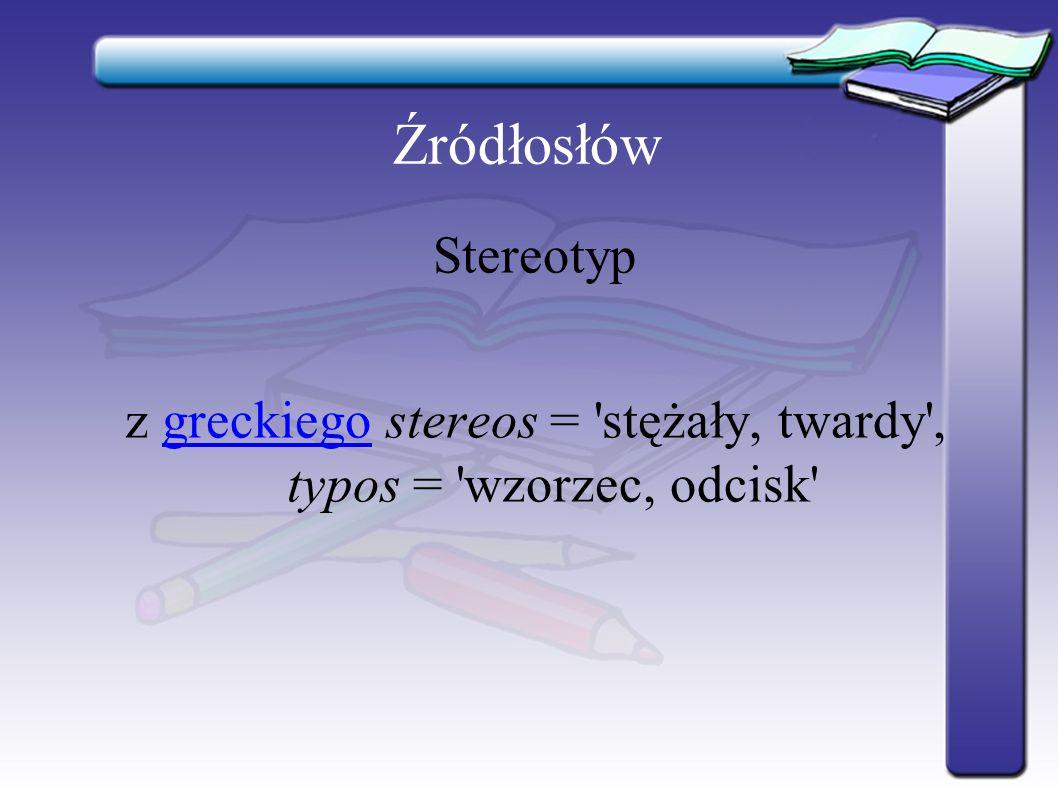 Źródłosłów Stereotyp z greckiego stereos = stężały, twardy , typos = wzorzec, odcisk greckiego