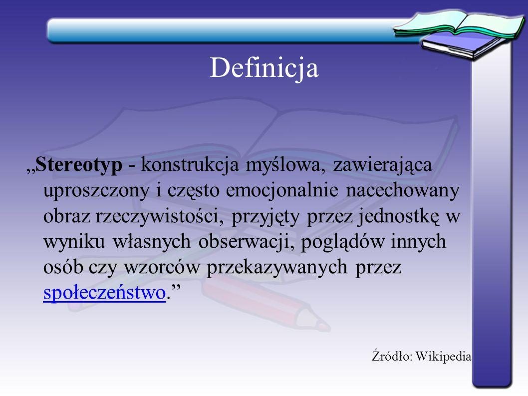 """Definicja """"Stereotyp - konstrukcja myślowa, zawierająca uproszczony i często emocjonalnie nacechowany obraz rzeczywistości, przyjęty przez jednostkę w wyniku własnych obserwacji, poglądów innych osób czy wzorców przekazywanych przez społeczeństwo. społeczeństwo Źródło: Wikipedia"""