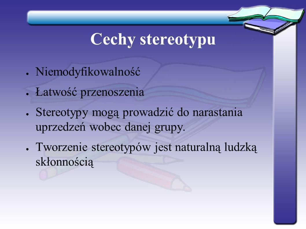 Cechy stereotypu ● Niemodyfikowalność ● Łatwość przenoszenia ● Stereotypy mogą prowadzić do narastania uprzedzeń wobec danej grupy. ● Tworzenie stereo