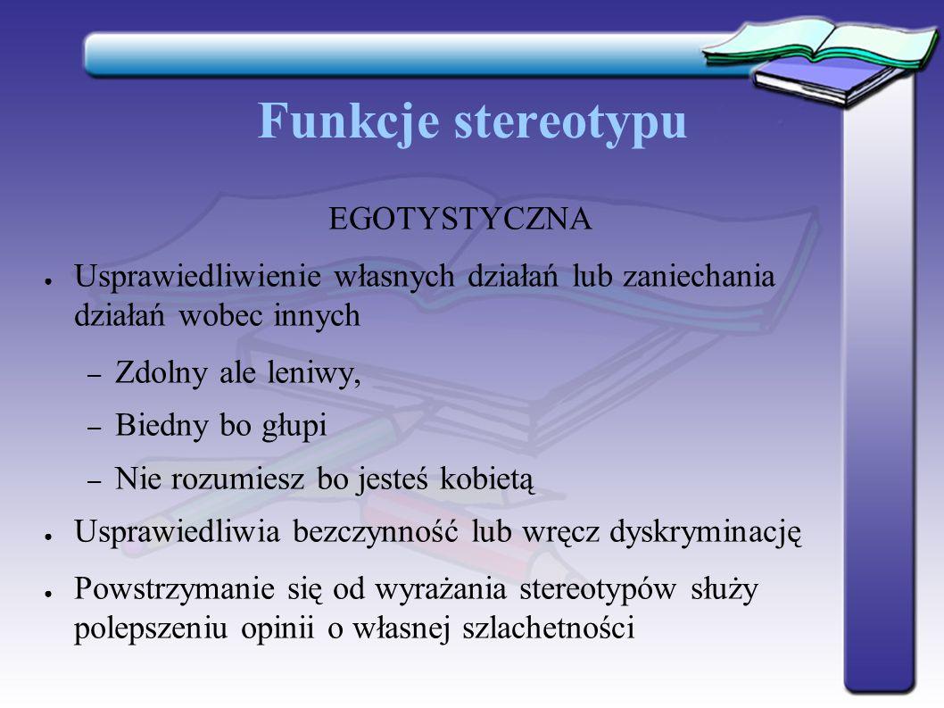 Funkcje stereotypu EGOTYSTYCZNA ● Usprawiedliwienie własnych działań lub zaniechania działań wobec innych – Zdolny ale leniwy, – Biedny bo głupi – Nie