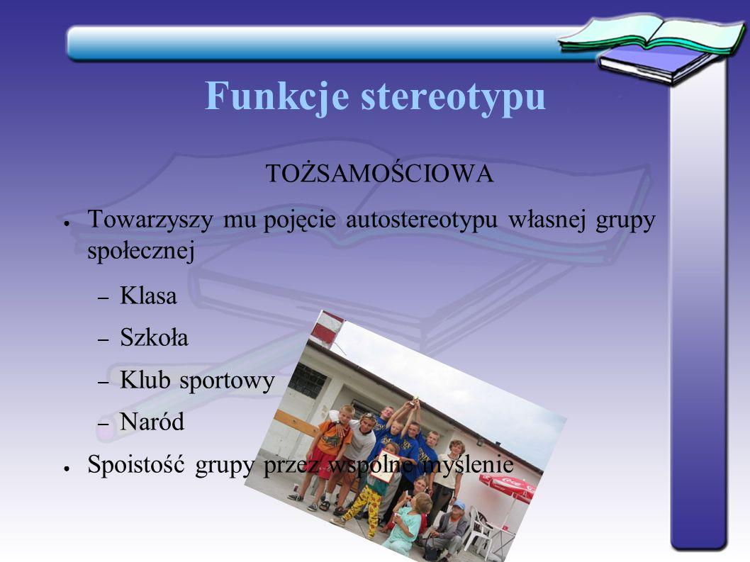 Funkcje stereotypu TOŻSAMOŚCIOWA ● Towarzyszy mu pojęcie autostereotypu własnej grupy społecznej – Klasa – Szkoła – Klub sportowy – Naród ● Spoistość