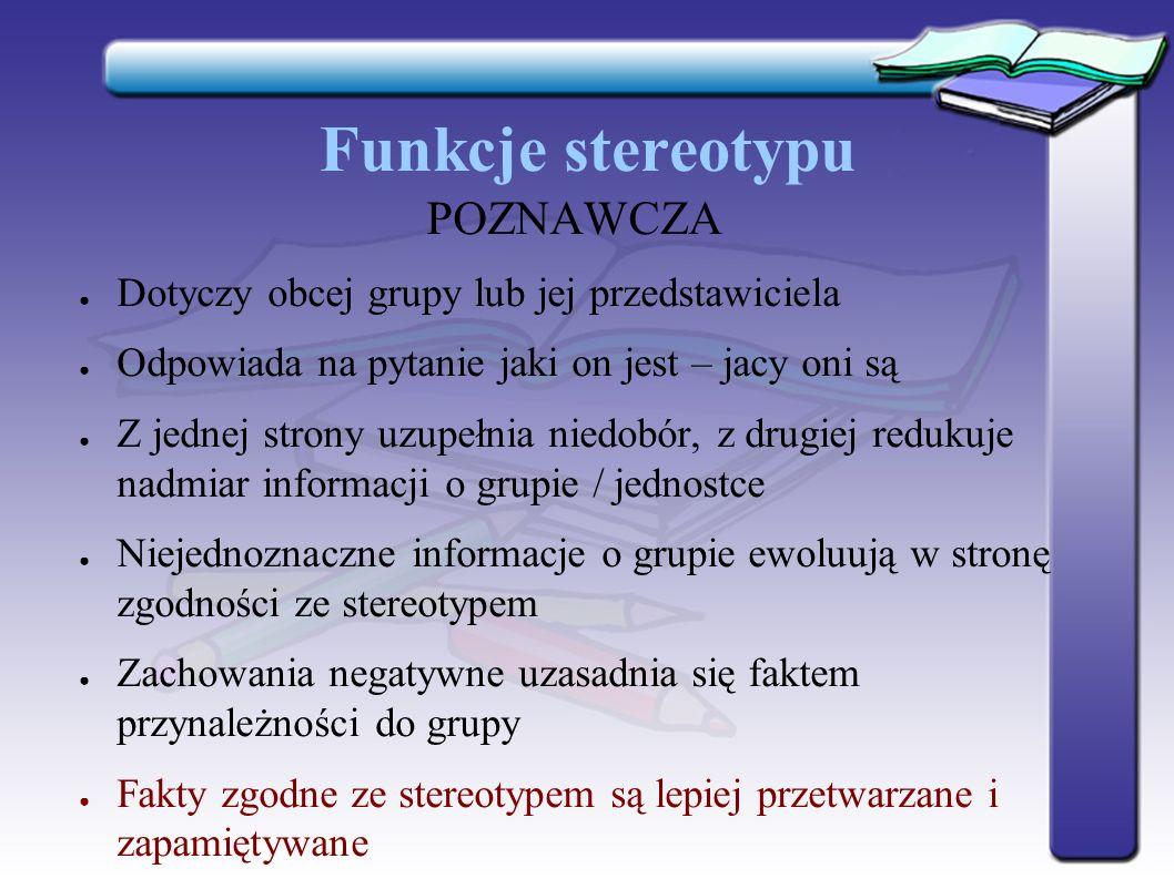 Funkcje stereotypu POZNAWCZA ● Dotyczy obcej grupy lub jej przedstawiciela ● Odpowiada na pytanie jaki on jest – jacy oni są ● Z jednej strony uzupełn