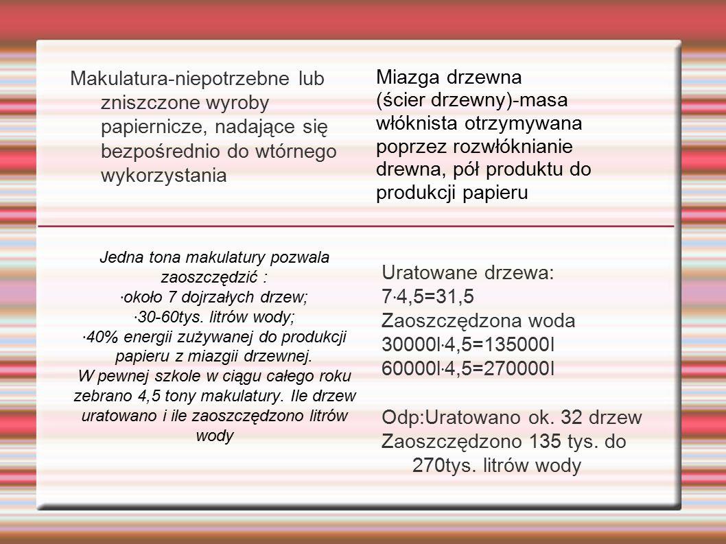 Makulatura-niepotrzebne lub zniszczone wyroby papiernicze, nadające się bezpośrednio do wtórnego wykorzystania Uratowane drzewa: 7 · 4,5=31,5 Zaoszczędzona woda 30000l · 4,5=135000l 60000l · 4,5=270000l Odp:Uratowano ok.