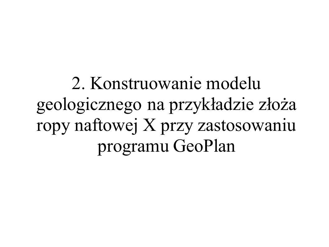 2. Konstruowanie modelu geologicznego na przykładzie złoża ropy naftowej X przy zastosowaniu programu GeoPlan
