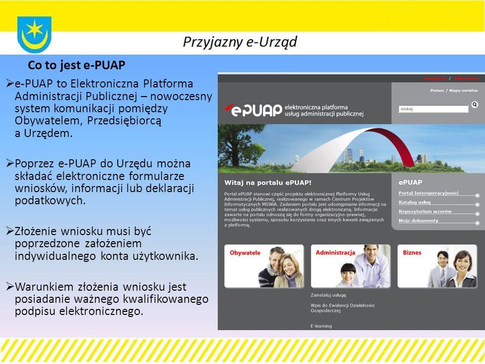 Co to jest e-PUAP  e-PUAP to Elektroniczna Platforma Administracji Publicznej – nowoczesny system komunikacji pomiędzy Obywatelem, Przedsiębiorcą a Urzędem.