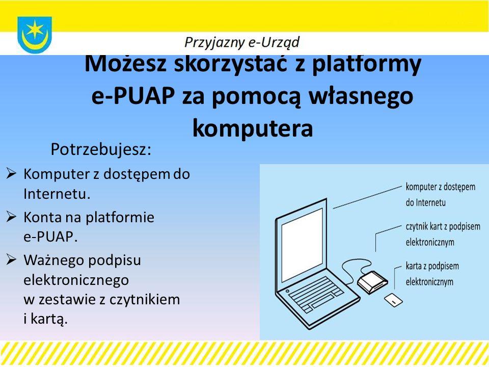 Możesz skorzystać z platformy e-PUAP za pomocą własnego komputera Potrzebujesz:  Komputer z dostępem do Internetu.