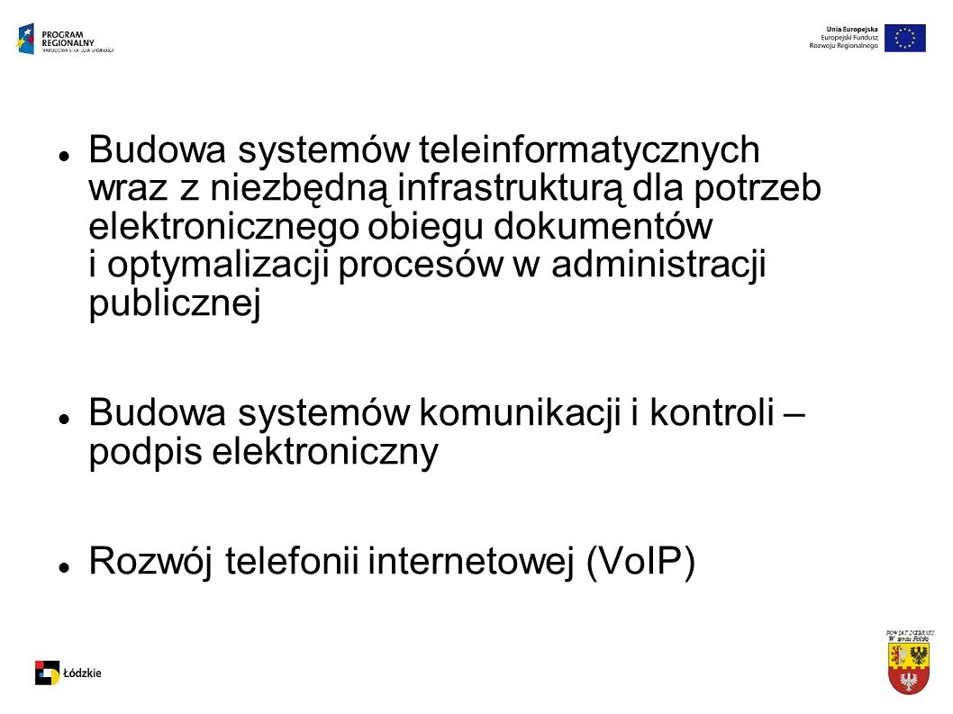 Budowa systemów teleinformatycznych wraz z niezbędną infrastrukturą dla potrzeb elektronicznego obiegu dokumentów i optymalizacji procesów w administracji publicznej Budowa systemów komunikacji i kontroli – podpis elektroniczny Rozwój telefonii internetowej (VoIP)