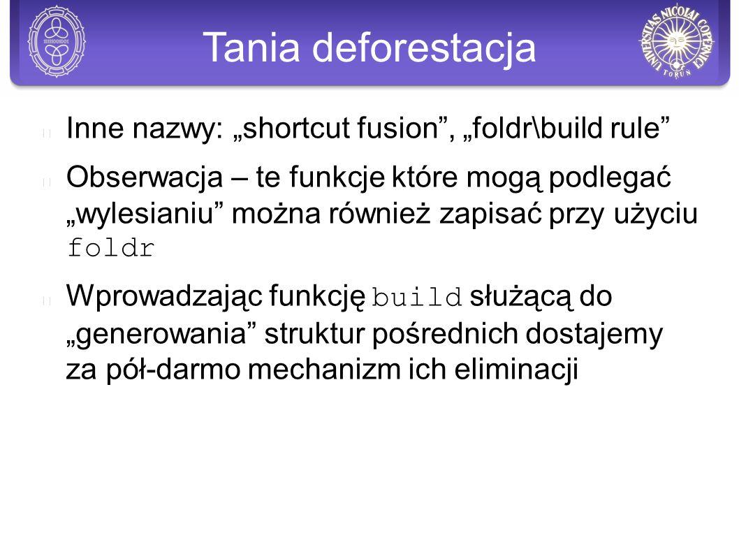 """Tania deforestacja Inne nazwy: """"shortcut fusion , """"foldr\build rule Obserwacja – te funkcje które mogą podlegać """"wylesianiu można również zapisać przy użyciu foldr Wprowadzając funkcję build służącą do """"generowania struktur pośrednich dostajemy za pół-darmo mechanizm ich eliminacji"""