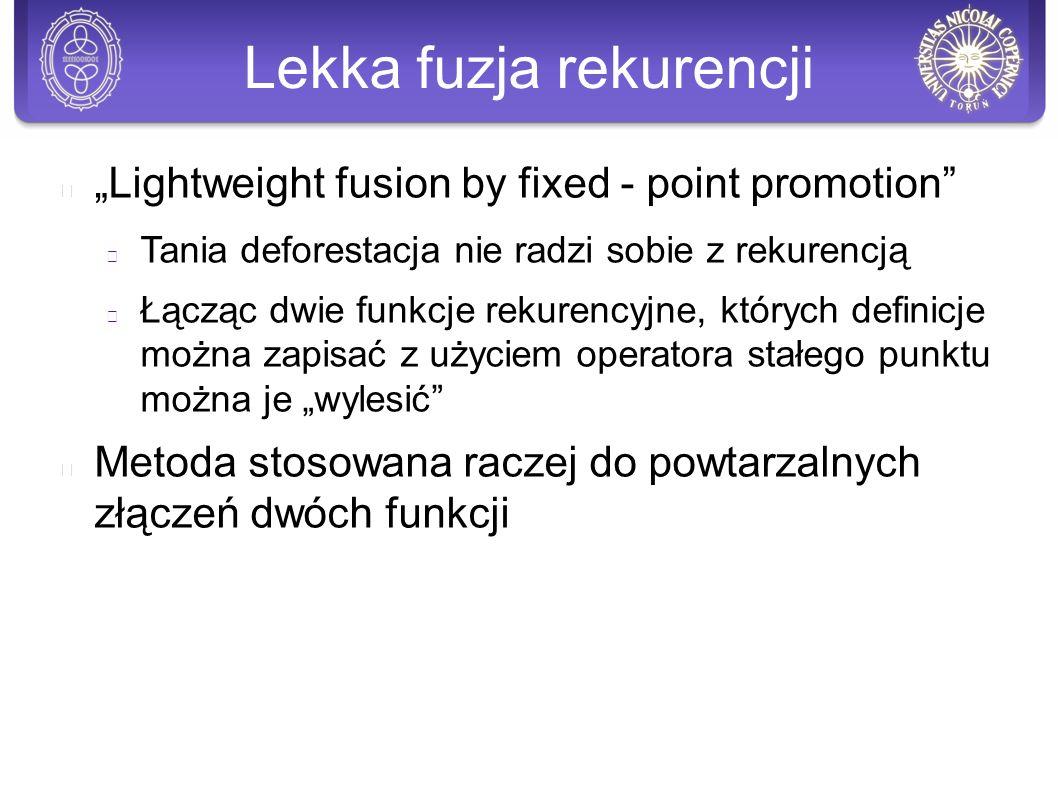 """Lekka fuzja rekurencji """"Lightweight fusion by fixed - point promotion Tania deforestacja nie radzi sobie z rekurencją Łącząc dwie funkcje rekurencyjne, których definicje można zapisać z użyciem operatora stałego punktu można je """"wylesić Metoda stosowana raczej do powtarzalnych złączeń dwóch funkcji"""