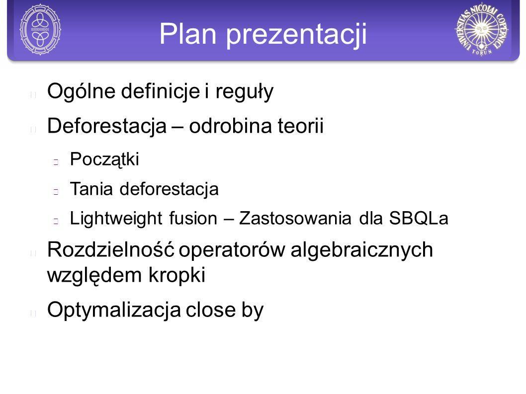Plan prezentacji Ogólne definicje i reguły Deforestacja – odrobina teorii Początki Tania deforestacja Lightweight fusion – Zastosowania dla SBQLa Rozdzielność operatorów algebraicznych względem kropki Optymalizacja close by