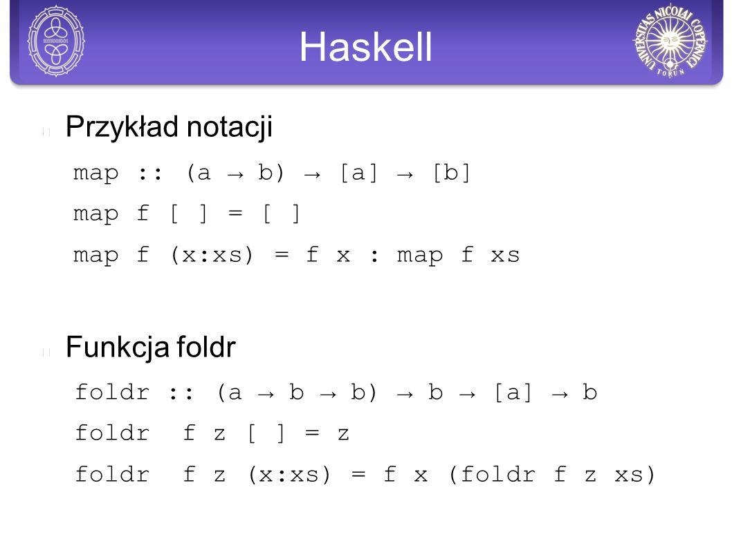 Haskell Przykład notacji map :: (a → b) → [a] → [b] map f [ ] = [ ] map f (x:xs) = f x : map f xs Funkcja foldr foldr :: (a → b → b) → b → [a] → b foldr f z [ ] = z foldr f z (x:xs) = f x (foldr f z xs)