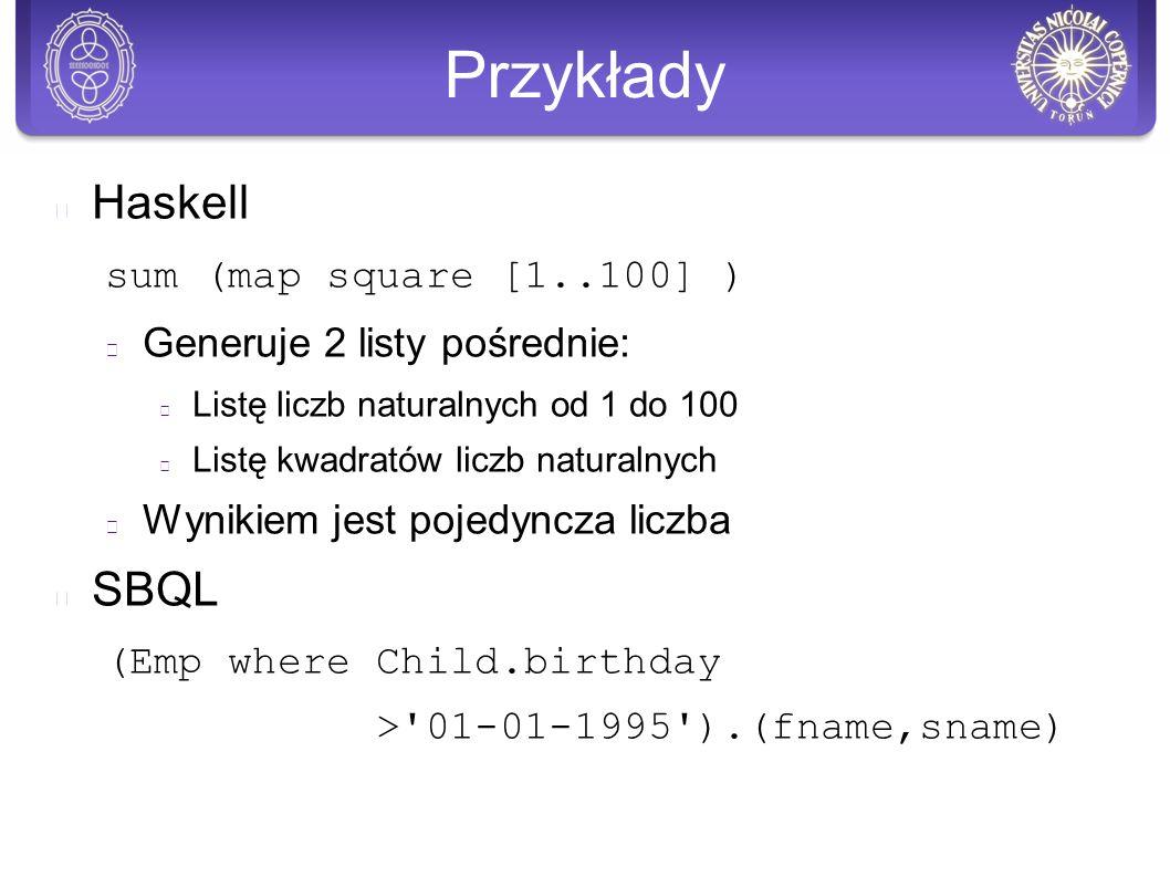 Przykłady Haskell sum (map square [1..100] ) Generuje 2 listy pośrednie: Listę liczb naturalnych od 1 do 100 Listę kwadratów liczb naturalnych Wynikiem jest pojedyncza liczba SBQL (Emp where Child.birthday > 01-01-1995 ).(fname,sname)