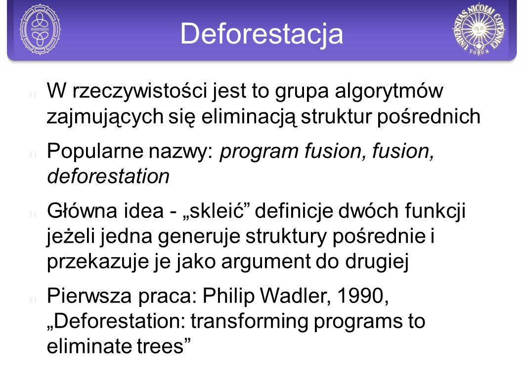 """Deforestacja W rzeczywistości jest to grupa algorytmów zajmujących się eliminacją struktur pośrednich Popularne nazwy: program fusion, fusion, deforestation Główna idea - """"skleić definicje dwóch funkcji jeżeli jedna generuje struktury pośrednie i przekazuje je jako argument do drugiej Pierwsza praca: Philip Wadler, 1990, """"Deforestation: transforming programs to eliminate trees"""