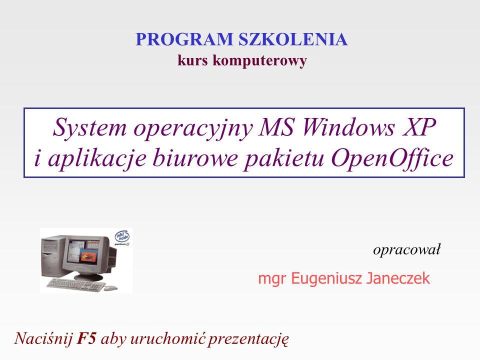PROGRAM SZKOLENIA kurs komputerowy opracował mgr Eugeniusz Janeczek System operacyjny MS Windows XP i aplikacje biurowe pakietu OpenOffice Naciśnij F5