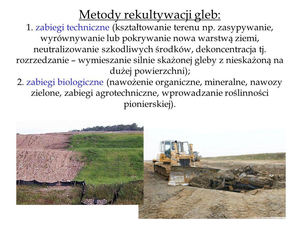 Metody rekultywacji gleb: 1. zabiegi techniczne (kształtowanie terenu np. zasypywanie, wyrównywanie lub pokrywanie nowa warstwą ziemi, neutralizowanie