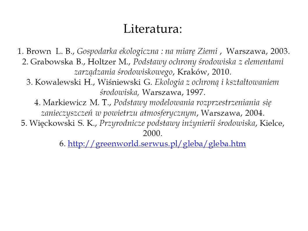 Literatura: 1. Brown L. B., Gospodarka ekologiczna : na miarę Ziemi, Warszawa, 2003. 2. Grabowska B., Holtzer M., Podstawy ochrony środowiska z elemen