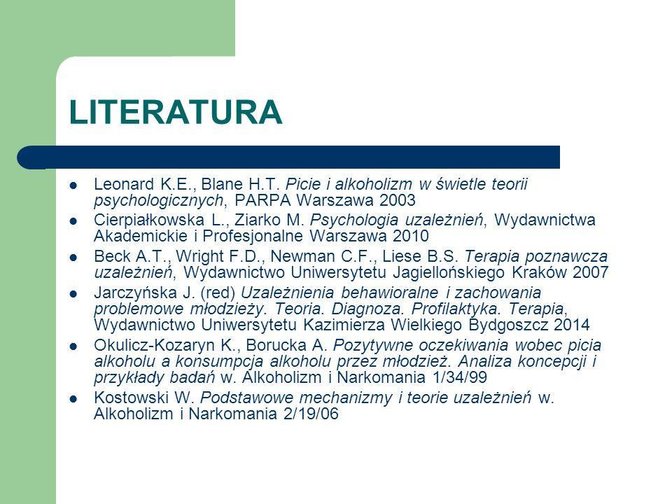 LITERATURA Leonard K.E., Blane H.T. Picie i alkoholizm w świetle teorii psychologicznych, PARPA Warszawa 2003 Cierpiałkowska L., Ziarko M. Psychologia