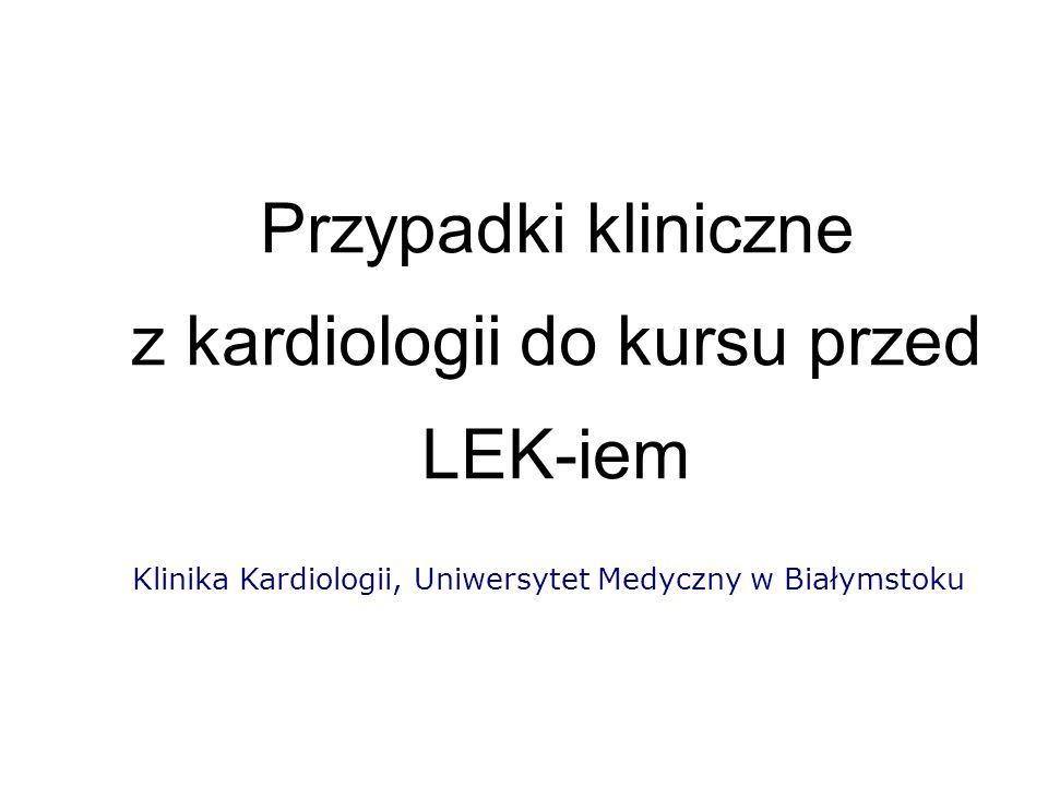 Przypadki kliniczne z kardiologii do kursu przed LEK-iem Klinika Kardiologii, Uniwersytet Medyczny w Białymstoku