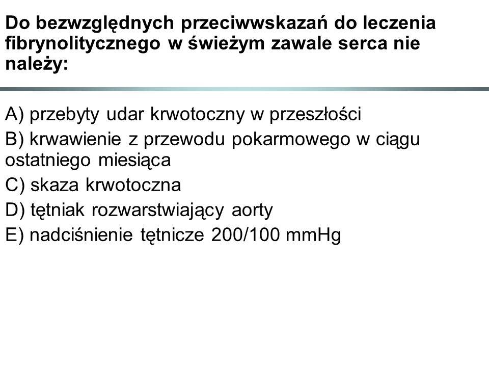 Do bezwzględnych przeciwwskazań do leczenia fibrynolitycznego w świeżym zawale serca nie należy: A) przebyty udar krwotoczny w przeszłości B) krwawienie z przewodu pokarmowego w ciągu ostatniego miesiąca C) skaza krwotoczna D) tętniak rozwarstwiający aorty E) nadciśnienie tętnicze 200/100 mmHg