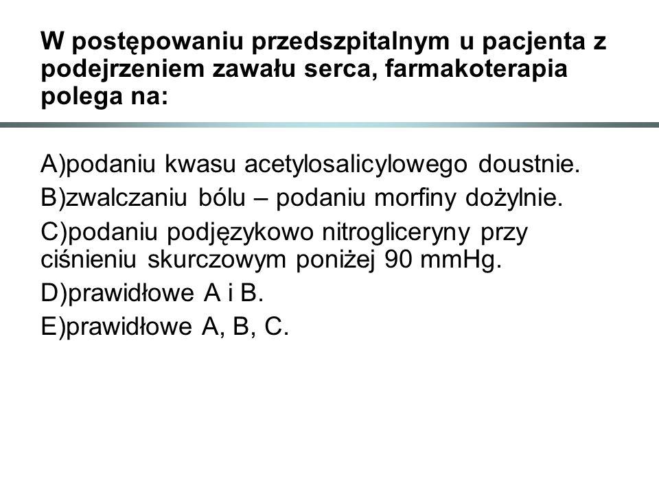 W postępowaniu przedszpitalnym u pacjenta z podejrzeniem zawału serca, farmakoterapia polega na: A)podaniu kwasu acetylosalicylowego doustnie. B)zwalc
