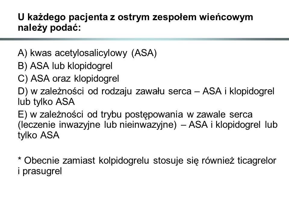 U każdego pacjenta z ostrym zespołem wieńcowym należy podać: A) kwas acetylosalicylowy (ASA) B) ASA lub klopidogrel C) ASA oraz klopidogrel D) w zależności od rodzaju zawału serca – ASA i klopidogrel lub tylko ASA E) w zależności od trybu postępowania w zawale serca (leczenie inwazyjne lub nieinwazyjne) – ASA i klopidogrel lub tylko ASA * Obecnie zamiast kolpidogrelu stosuje się również ticagrelor i prasugrel