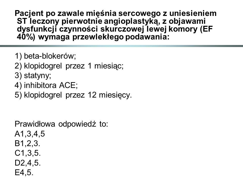 Pacjent po zawale mięśnia sercowego z uniesieniem ST leczony pierwotnie angioplastyką, z objawami dysfunkcji czynności skurczowej lewej komory (EF 40%) wymaga przewlekłego podawania: 1) beta-blokerów; 2) klopidogrel przez 1 miesiąc; 3) statyny; 4) inhibitora ACE; 5) klopidogrel przez 12 miesięcy.