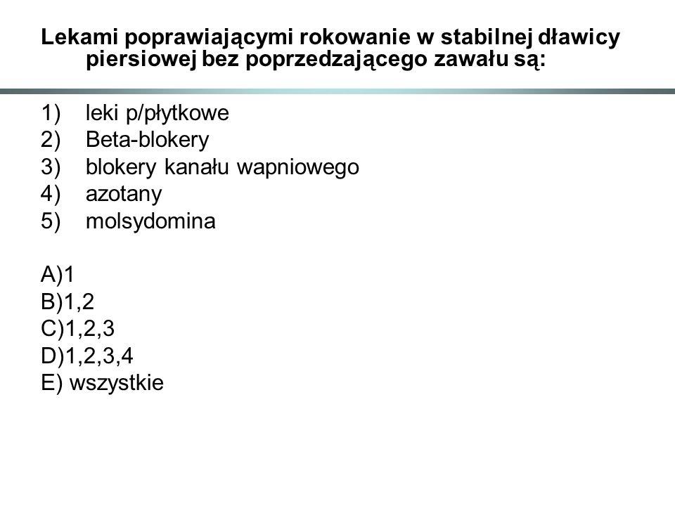 Lekami poprawiającymi rokowanie w stabilnej dławicy piersiowej bez poprzedzającego zawału są: 1)leki p/płytkowe 2)Beta-blokery 3)blokery kanału wapniowego 4)azotany 5)molsydomina A)1 B)1,2 C)1,2,3 D)1,2,3,4 E) wszystkie
