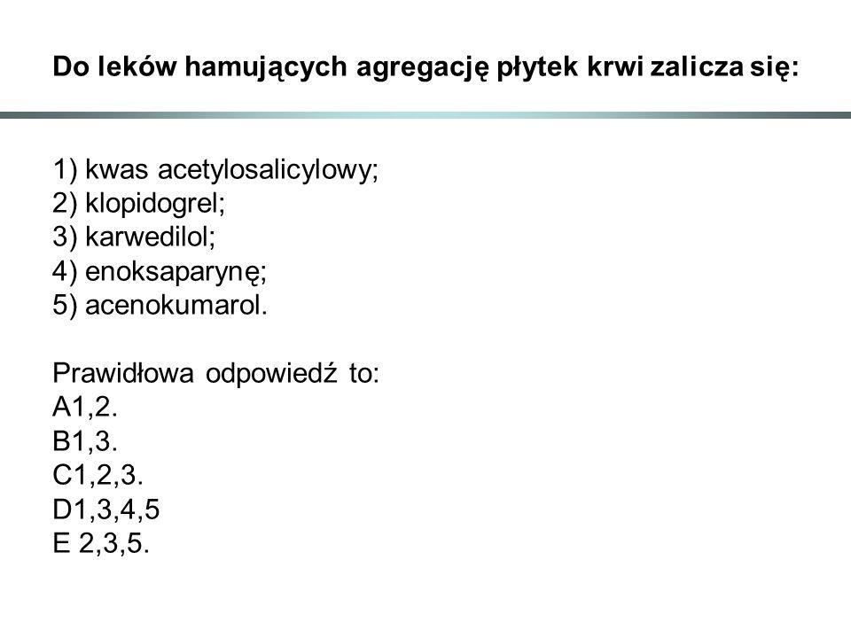 Do leków hamujących agregację płytek krwi zalicza się: 1) kwas acetylosalicylowy; 2) klopidogrel; 3) karwedilol; 4) enoksaparynę; 5) acenokumarol. Pra