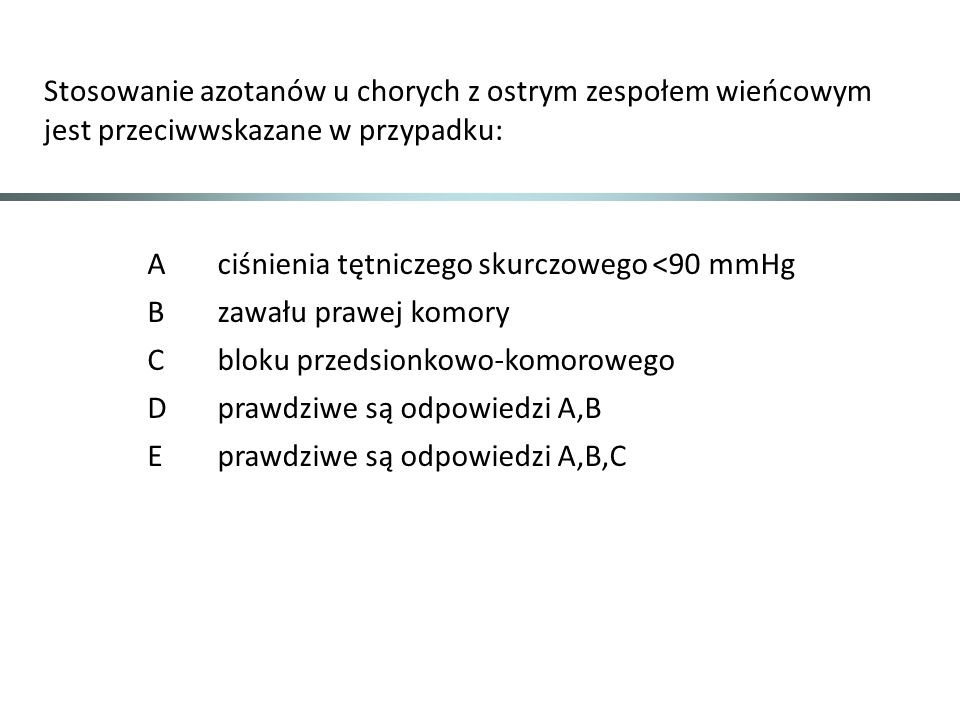 Stosowanie azotanów u chorych z ostrym zespołem wieńcowym jest przeciwwskazane w przypadku: Aciśnienia tętniczego skurczowego <90 mmHg Bzawału prawej komory Cbloku przedsionkowo-komorowego Dprawdziwe są odpowiedzi A,B Eprawdziwe są odpowiedzi A,B,C