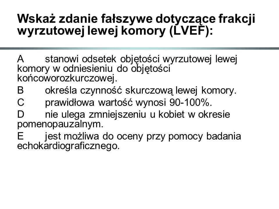 Wskaż zdanie fałszywe dotyczące frakcji wyrzutowej lewej komory (LVEF): Astanowi odsetek objętości wyrzutowej lewej komory w odniesieniu do objętości