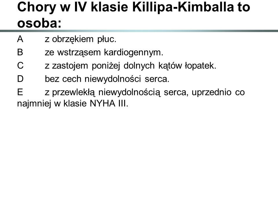 Chory w IV klasie Killipa-Kimballa to osoba: Az obrzękiem płuc. Bze wstrząsem kardiogennym. Cz zastojem poniżej dolnych kątów łopatek. Dbez cech niewy