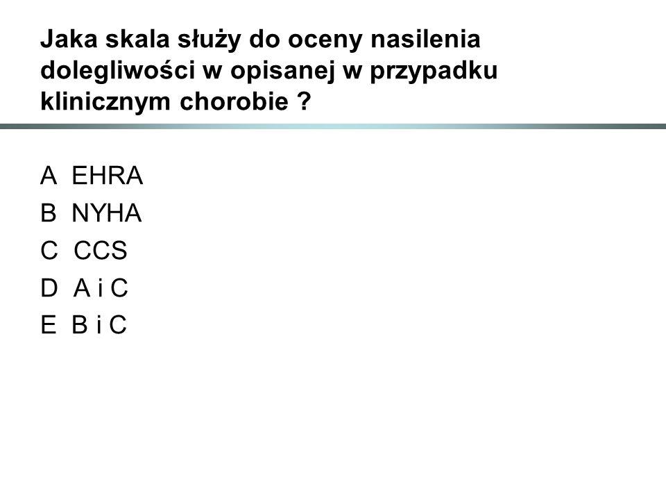 Jaka skala służy do oceny nasilenia dolegliwości w opisanej w przypadku klinicznym chorobie ? A EHRA B NYHA C CCS D A i C E B i C