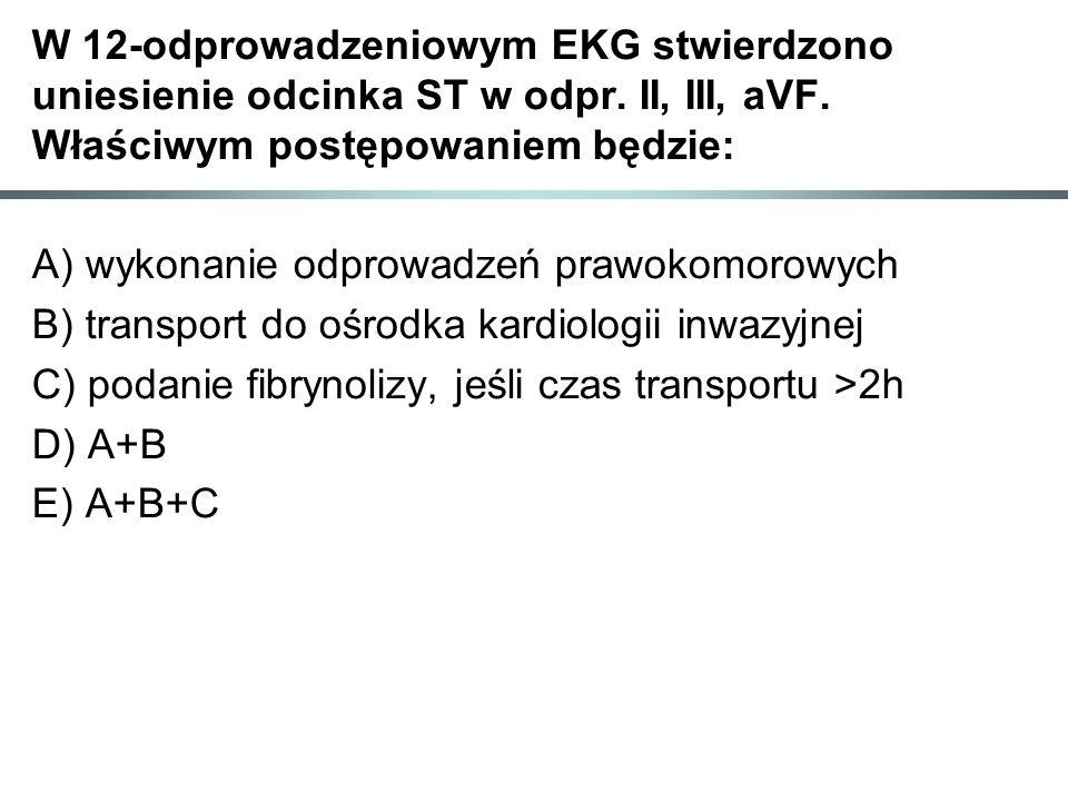 W 12-odprowadzeniowym EKG stwierdzono uniesienie odcinka ST w odpr. II, III, aVF. Właściwym postępowaniem będzie: A) wykonanie odprowadzeń prawokomoro