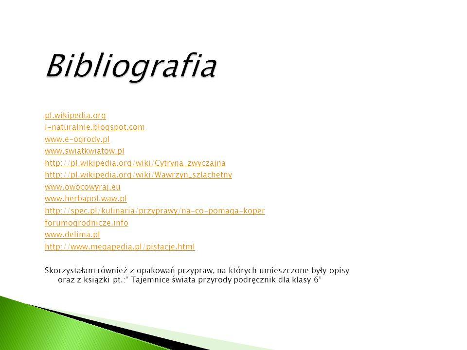 pl.wikipedia.org i-naturalnie.blogspot.com www.e-ogrody.pl www.swiatkwiatow.pl http://pl.wikipedia.org/wiki/Cytryna_zwyczajna http://pl.wikipedia.org/wiki/Wawrzyn_szlachetny www.owocowyraj.eu www.herbapol.waw.pl http://spec.pl/kulinaria/przyprawy/na-co-pomaga-koper forumogrodnicze.info www.delima.pl http://www.megapedia.pl/pistacje.html Skorzystałam również z opakowań przypraw, na których umieszczone były opisy oraz z książki pt.: Tajemnice świata przyrody podręcznik dla klasy 6