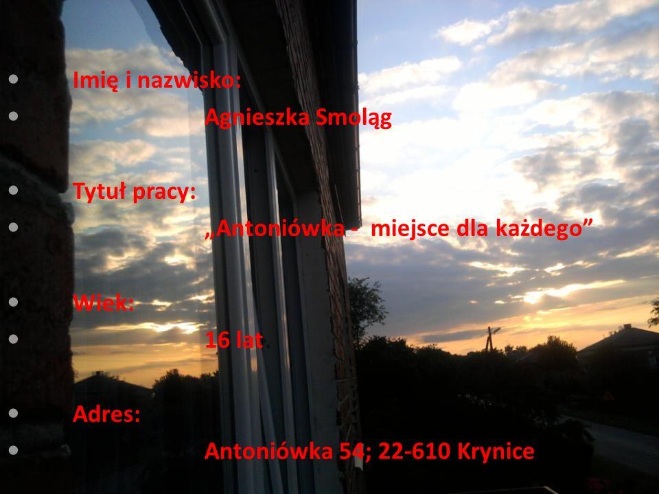 """Imię i nazwisko: Agnieszka Smoląg Tytuł pracy: """"Antoniówka - miejsce dla każdego Wiek: 16 lat Adres: Antoniówka 54; 22-610 Krynice"""
