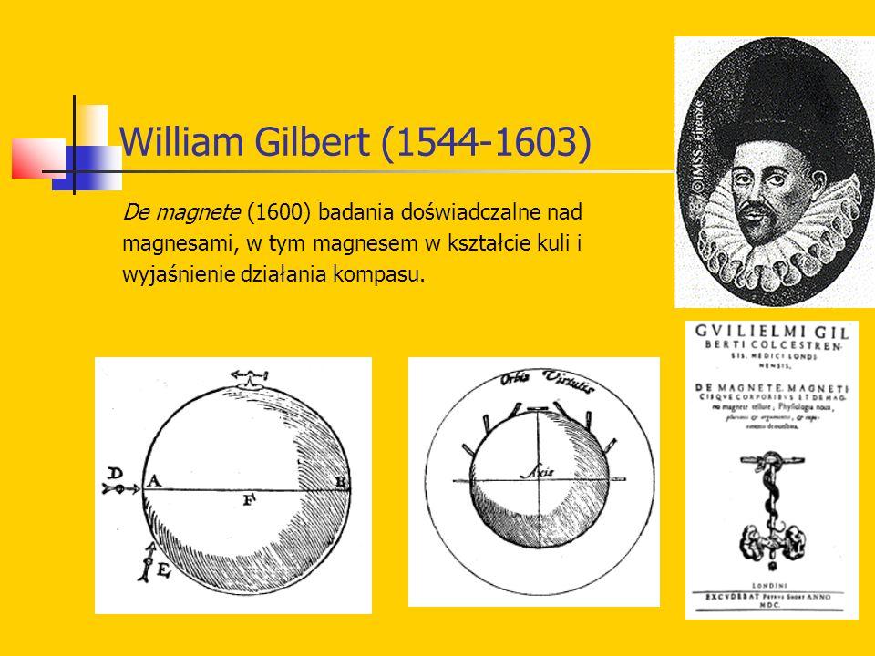 William Gilbert (1544-1603) De magnete (1600) badania doświadczalne nad magnesami, w tym magnesem w kształcie kuli i wyjaśnienie działania kompasu.