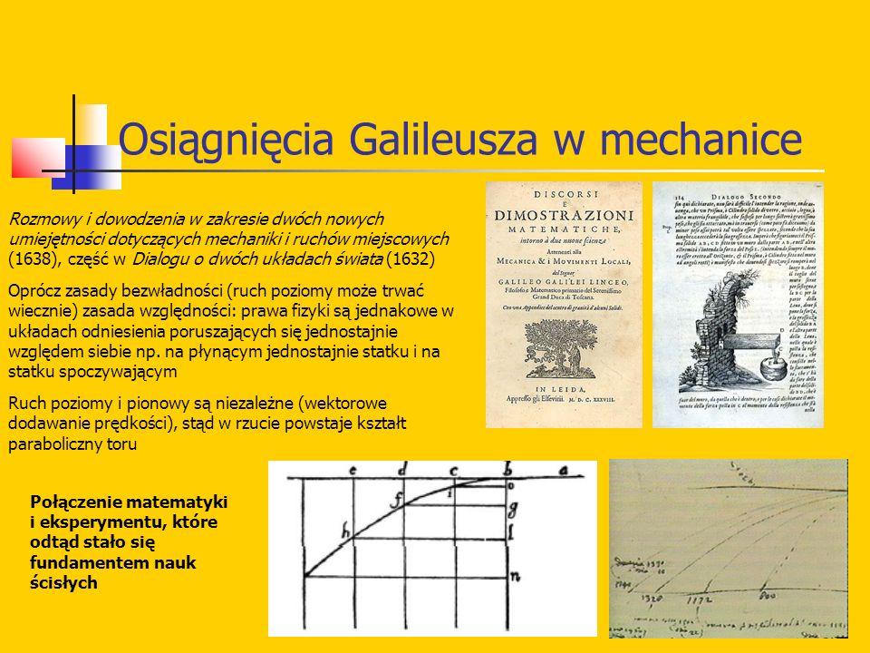 Osiągnięcia Galileusza w mechanice Rozmowy i dowodzenia w zakresie dwóch nowych umiejętności dotyczących mechaniki i ruchów miejscowych (1638), część w Dialogu o dwóch układach świata (1632) Oprócz zasady bezwładności (ruch poziomy może trwać wiecznie) zasada względności: prawa fizyki są jednakowe w układach odniesienia poruszających się jednostajnie względem siebie np.