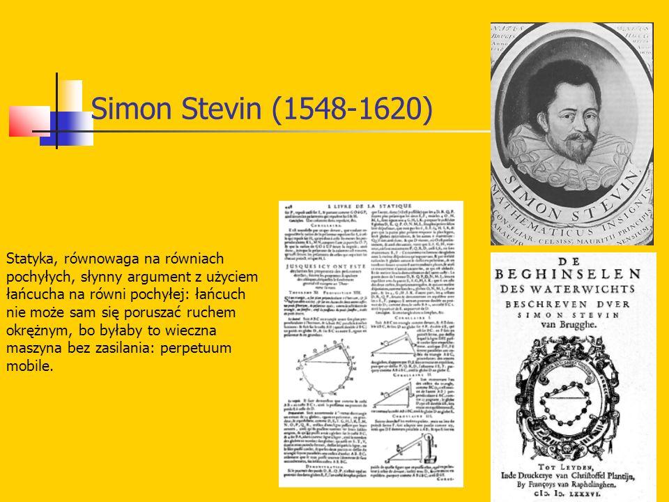Simon Stevin (1548-1620) Statyka, równowaga na równiach pochyłych, słynny argument z użyciem łańcucha na równi pochyłej: łańcuch nie może sam się poruszać ruchem okrężnym, bo byłaby to wieczna maszyna bez zasilania: perpetuum mobile.