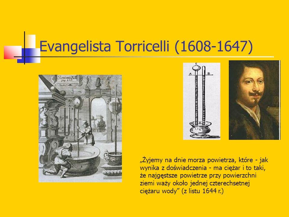 """Evangelista Torricelli (1608-1647) """"Żyjemy na dnie morza powietrza, które - jak wynika z doświadczenia - ma ciężar i to taki, że najgęstsze powietrze przy powierzchni ziemi waży około jednej czterechsetnej ciężaru wody (z listu 1644 r.)"""
