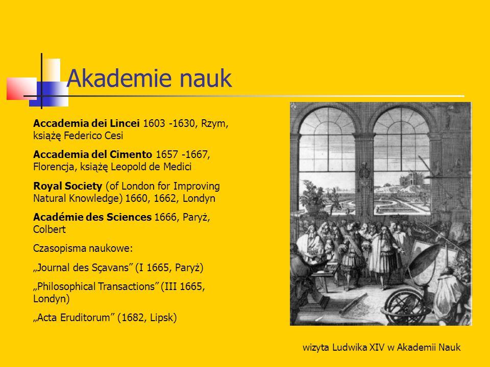 Akademie nauk Accademia dei Lincei 1603 -1630, Rzym, książę Federico Cesi Accademia del Cimento 1657 -1667, Florencja, książę Leopold de Medici Royal